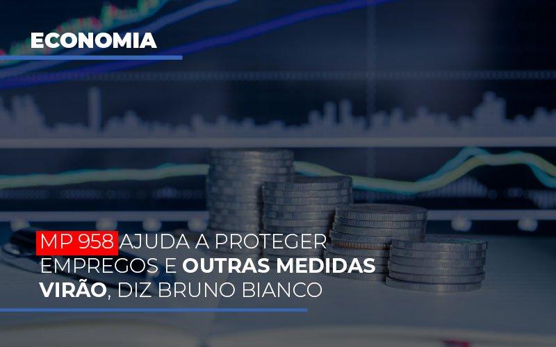 mp-958-ajuda-a-proteger-empregos-e-outras-medidas-virao - MP 958 ajuda a proteger empregos e outras medidas virão, diz Bruno Bianco