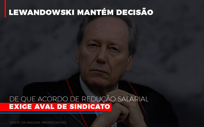lewnadowiski-mantem-decisao-de-que-acordo-de-reducao-salarial-exige-aval-dosindicato - Lewnadowiski mantém decisão de que acordo de redução salarial exige aval de sindicato