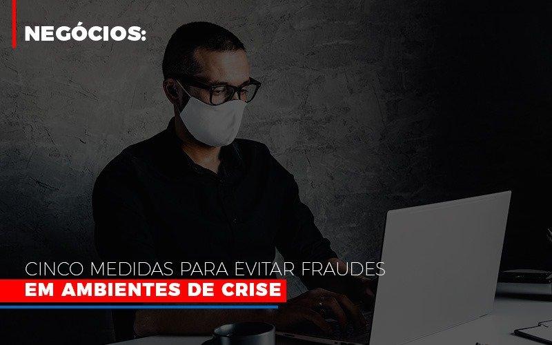 negocios-cinco-medidas-para-evitar-fraudes-em-ambientes-de-crise - Negócios: Cinco medidas para evitar fraudes em ambientes de crise