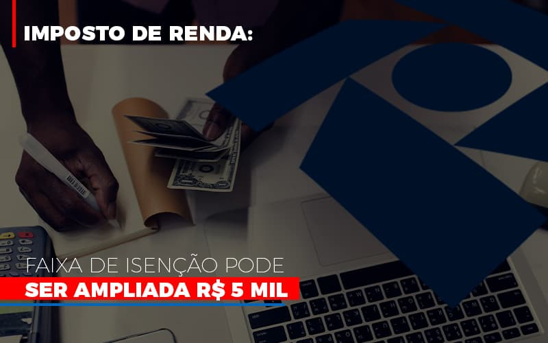 imposto-de-renda-faixa-de-isencao-pode-ser-ampliada-r-5-mil - Imposto de Renda: Faixa de isenção pode ser ampliada R$ 5 mil