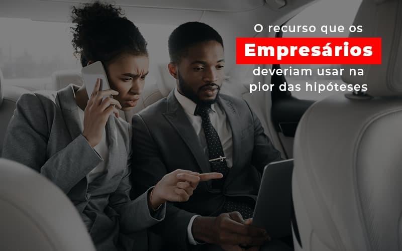 o-recurso-que-os-empresarios-deveriam-usar-na-pior-das-hipoteses - O recurso que os empresários deveriam usar na pior das hipóteses