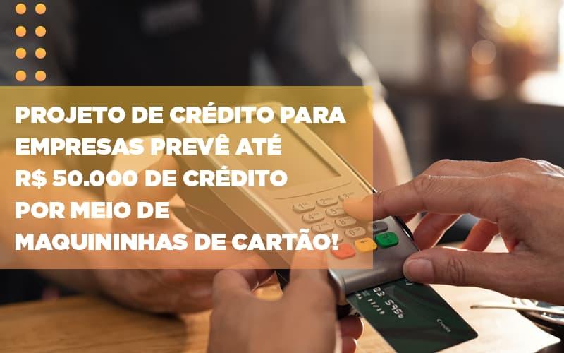 projeto-de-credito-para-empresas-preve-ate-r-50-000-de-credito-por-meio-de-maquininhas-de-carta - Projeto de crédito para empresas prevê até R$ 50.000 de crédito por meio de maquininhas de cartão!