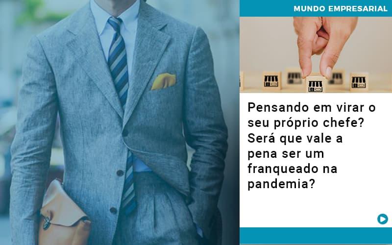 pensando-em-virar-o-seu-proprio-chefe-sera-que-vale-a-pena-ser-um-franqueado-na-pandemia - Pensando em virar o seu próprio chefe? Será que vale a pena ser um franqueado na pandemia?