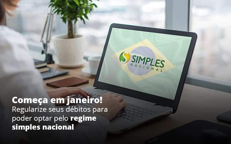 Comeca Em Janeiro Regularize Seus Debitos Para Optar Pelo Regime Simples Nacional Post (1) - Quero montar uma empresa - Opção do Simples Nacional: Como iniciar 2021 com o pé direito?