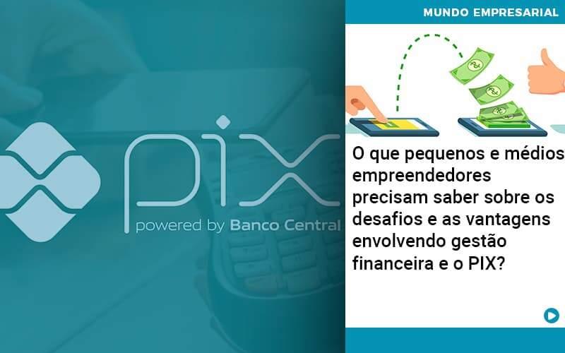 O Que Pequenos E Médios Empreendedores Precisam Saber Sobre Os Desafios E As Vantagens Envolvendo Gestão Financeira E O Pix  - Quero montar uma empresa - O que pequenos e médios empreendedores precisam saber sobre os desafios e as vantagens envolvendo gestão financeira e o PIX?