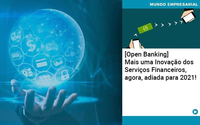 Open Banking Mais Uma Inovacao Dos Servicos Financeiros Agora Adiada Para 2021 - Quero montar uma empresa - [Open Banking] Mais uma Inovação dos Serviços Financeiros, agora, adiada para 2021!