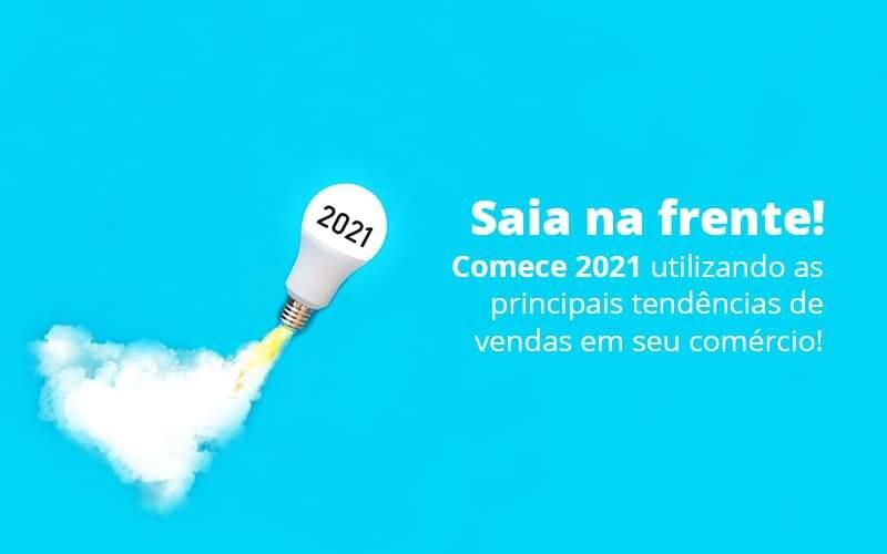Saia Na Frente Comece 2021 Utilizando As Principais Tendencias De Vendas Em Seu Comercio Post (1) - Quero montar uma empresa - Tendências de vendas: Como sair na frente em 2021