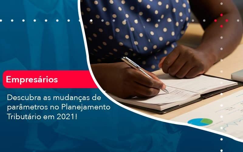 Descubra As Mudancas De Parametros No Planejamento Tributario Em 2021 (1) - Quero montar uma empresa - Descubra as mudanças de parâmetros no Planejamento Tributário em 2021!