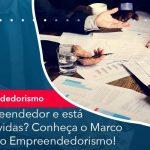 E Empreendedor E Esta Com Dividas Conheca O Marco Legal Do Empreendedorismo - Quero montar uma empresa - É empreendedor e está com dívidas? Conheça o Marco Legal do Empreendedorismo!