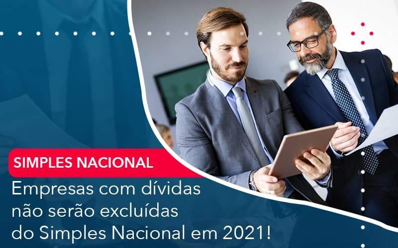 Empresas Com Dividas Nao Serao Excluidas Do Simples Nacional Em 2021 - Quero montar uma empresa - Empresas com dívidas não serão excluídas do Simples Nacional em 2021!