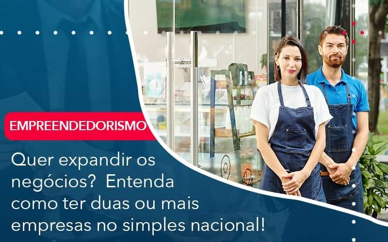 Quer Expandir Os Negocios Entenda Como Ter Duas Ou Mais Empresas No Simples Nacional - Quero montar uma empresa - Quer expandir os negócios?  Entenda como ter duas ou mais empresas no simples nacional!