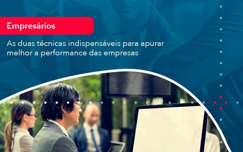As Duas Tecnicas Indispensaveis Para Apurar Melhor A Performance Das Empresa (1) - Quero montar uma empresa - As duas técnicas indispensáveis para apurar melhor a performance das empresas