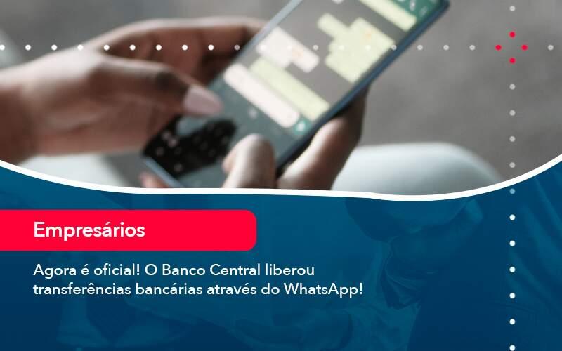 Agora E Oficial O Banco Central Liberou Transferencias Bancarias Atraves Do Whatsapp - Quero montar uma empresa - Agora é oficial! O Banco Central liberou transferências bancárias através do WhatsApp!