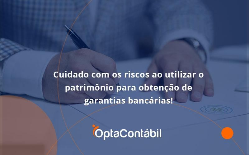 Cuidado Com Os Riscos Ao Utilizar O Patrimônio Para Obtenção De Garantias Bancárias Opta - Contabilidade em Pinhais - PR   Opta Contábil - Cuidado com os riscos ao utilizar o patrimônio para obtenção de garantias bancárias!