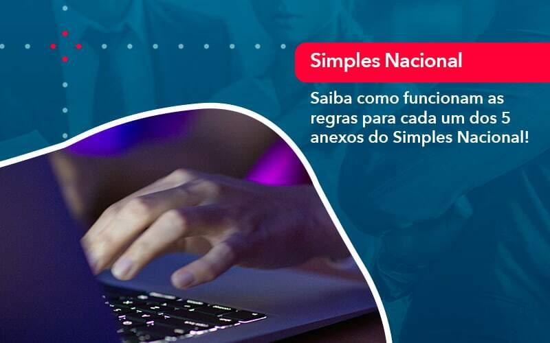 Entenda O Que Sao Os Anexos Do Simples Nacional 1 - Quero montar uma empresa - Saiba como funcionam as regras para cada um dos 5 anexos do Simples Nacional!