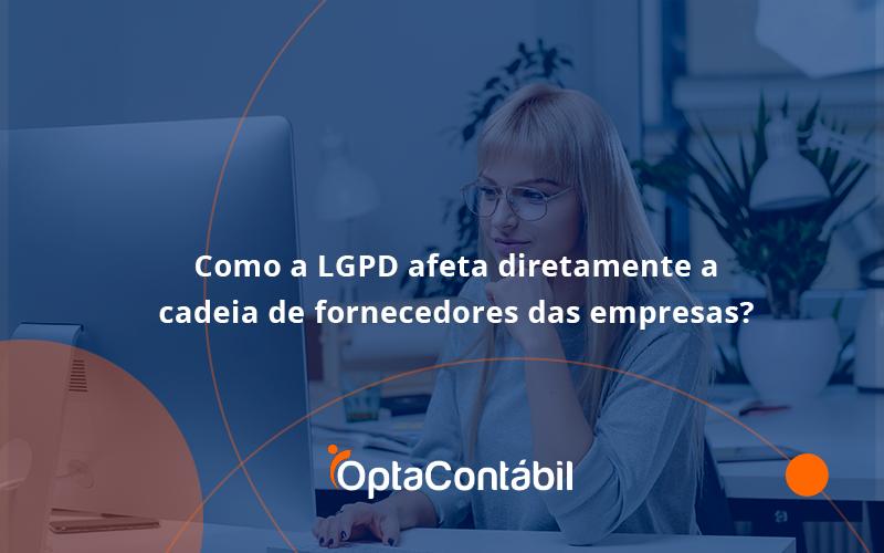 Presidente Jair Bolsonaro Sanciona O Marco Legal Das Startups. Saiba Mai Opta - Contabilidade em Pinhais - PR | Opta Contábil - Como a LGPD afeta diretamente a cadeia de fornecedores das empresas?