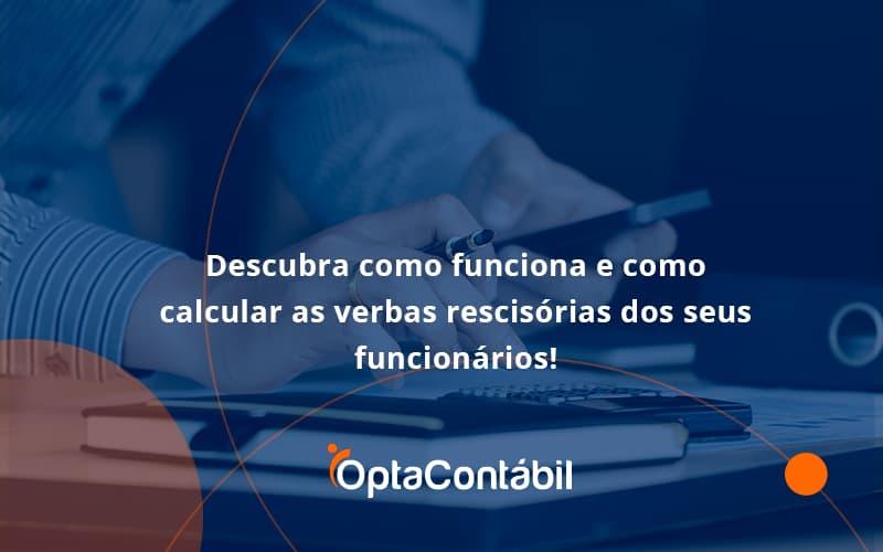 Descubra Como Funciona E Como Calcular As Verbas Recisorias Dos Seus Funcionarios Opta - Contabilidade em Pinhais - PR | Opta Contábil - Descubra como funciona e como calcular as verbas rescisórias dos seus funcionários!