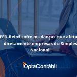Efd Reinf Sofre Mudancas Que Afetam Diretamente Empresas Do Simples Nacional Opta - Contabilidade em Pinhais - PR   Opta Contábil - EFD-Reinf sofre mudanças que afetam diretamente empresas do Simples Nacional!