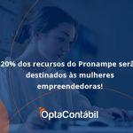 20% Dos Recursos Do Pronampe Serão Destinados às Mulheres Empreendedoras Opta Contabil - Contabilidade em Pinhais - PR | Opta Contábil - 20% dos recursos do Pronampe serão destinados às mulheres empreendedoras!