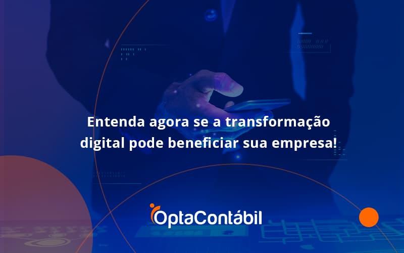 Entenda Agora Se A Transformação Digital Pode Beneficiar Sua Empresa! Opta Contabil - Contabilidade em Pinhais - PR | Opta Contábil - Entenda agora se a transformação digital pode beneficiar sua empresa!