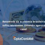 Retomada Da Economia Opta - Contabilidade em Pinhais - PR | Opta Contábil - Retomada da economia brasileira sofre retrocesso. Entenda agora o caso!